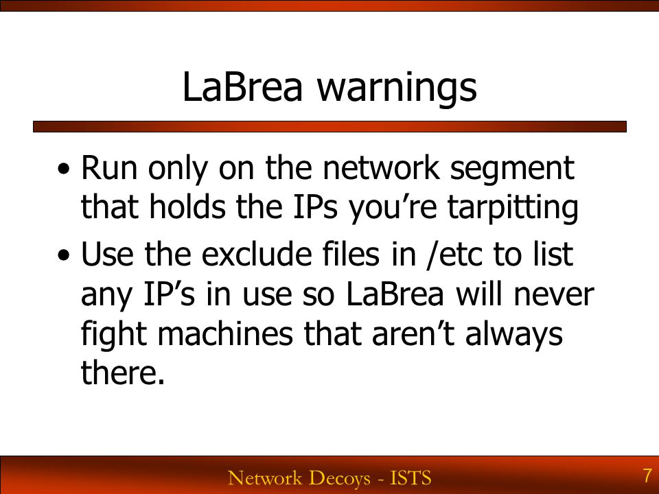 Network Decoys - ISTS 7 LaBrea warnings Run only on the network segment that holds the IPs you're tarpitting Use the exclude files in /etc to list any IP's in use so LaBrea will never fight machines that aren't always there.