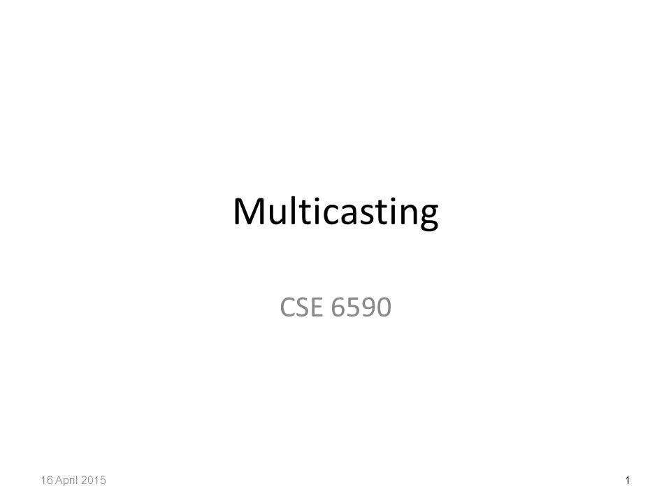 Multicasting CSE 6590 116 April 2015