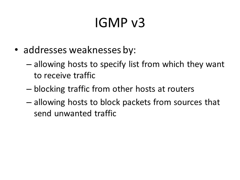 IGMP v3 addresses weaknesses by: – allowing hosts to specify list from which they want to receive traffic – blocking traffic from other hosts at routers – allowing hosts to block packets from sources that send unwanted traffic