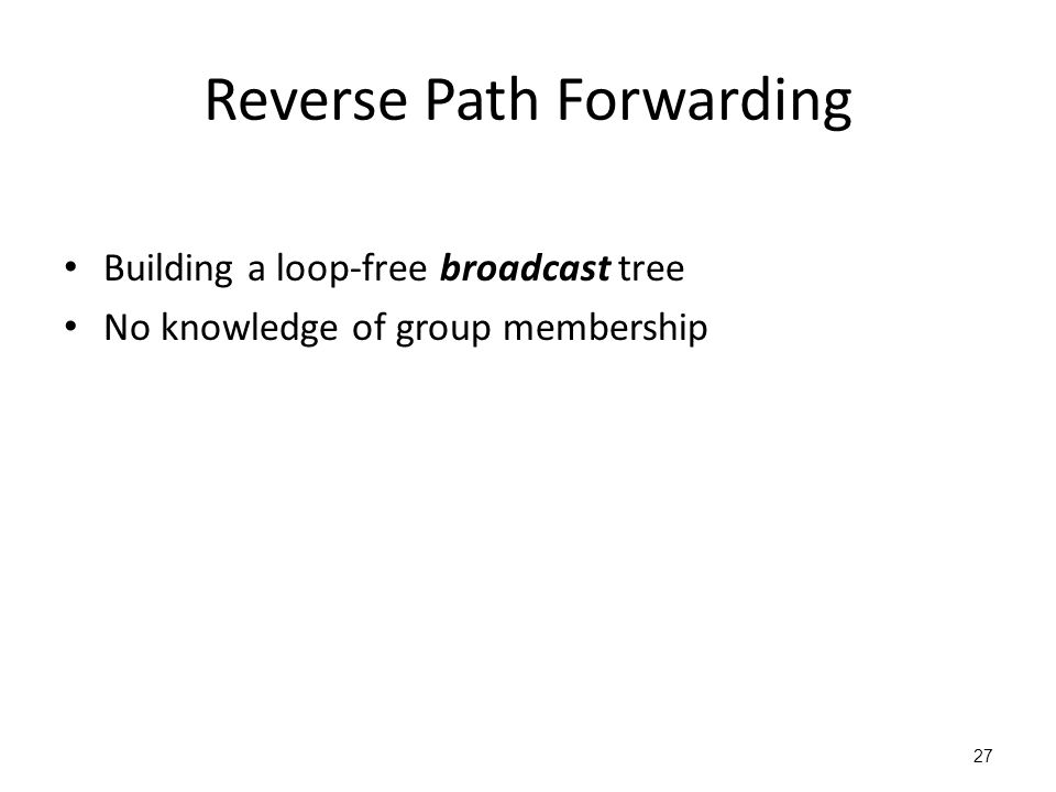 Reverse Path Forwarding Building a loop-free broadcast tree No knowledge of group membership 27