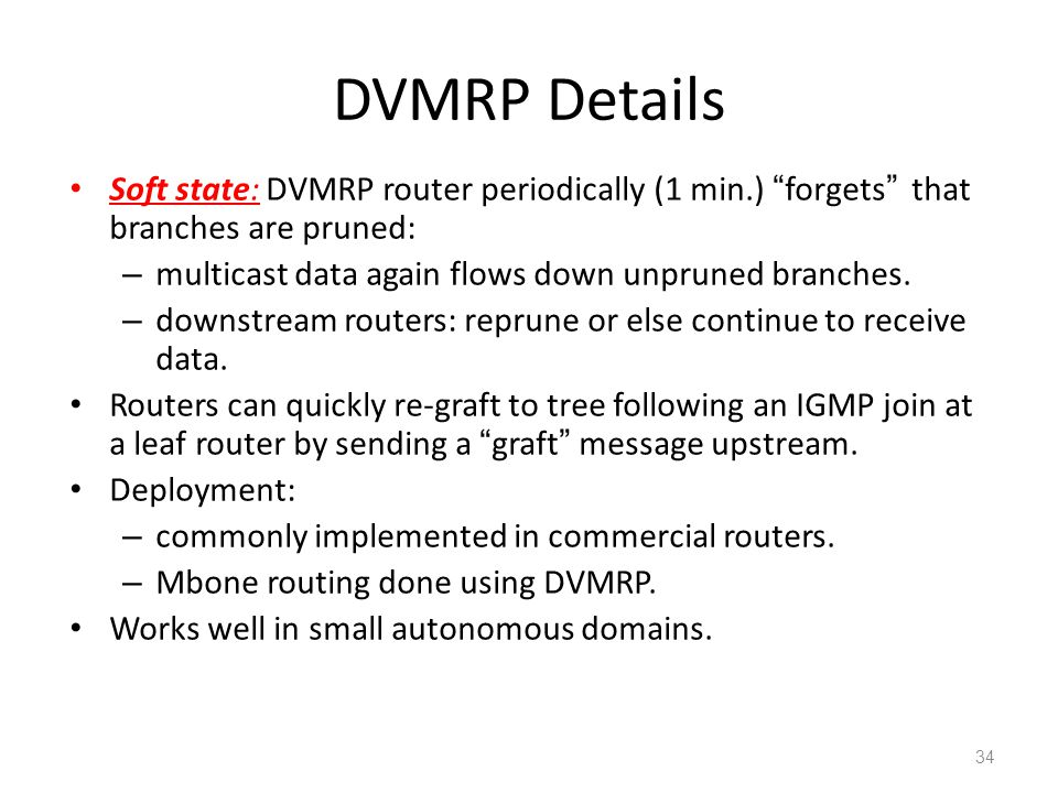 DVMRP Details Soft state: DVMRP router periodically (1 min.) forgets that branches are pruned: – multicast data again flows down unpruned branches.