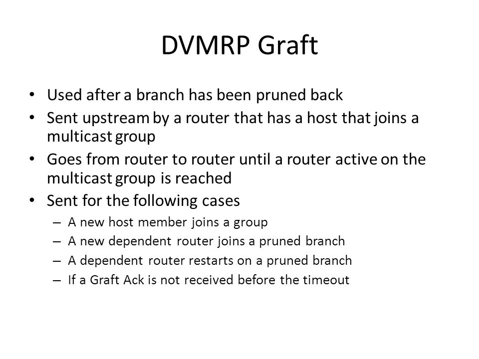 DVMRP Graft Used after a branch has been pruned back Sent upstream by a router that has a host that joins a multicast group Goes from router to router until a router active on the multicast group is reached Sent for the following cases – A new host member joins a group – A new dependent router joins a pruned branch – A dependent router restarts on a pruned branch – If a Graft Ack is not received before the timeout