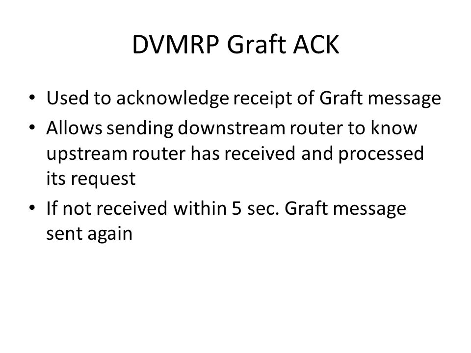 DVMRP Graft ACK Used to acknowledge receipt of Graft message Allows sending downstream router to know upstream router has received and processed its request If not received within 5 sec.