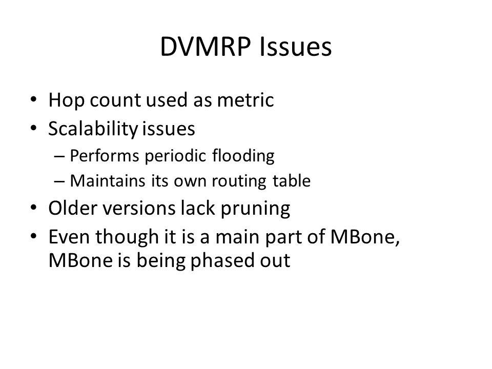 DVMRP Issues Hop count used as metric Scalability issues – Performs periodic flooding – Maintains its own routing table Older versions lack pruning Even though it is a main part of MBone, MBone is being phased out