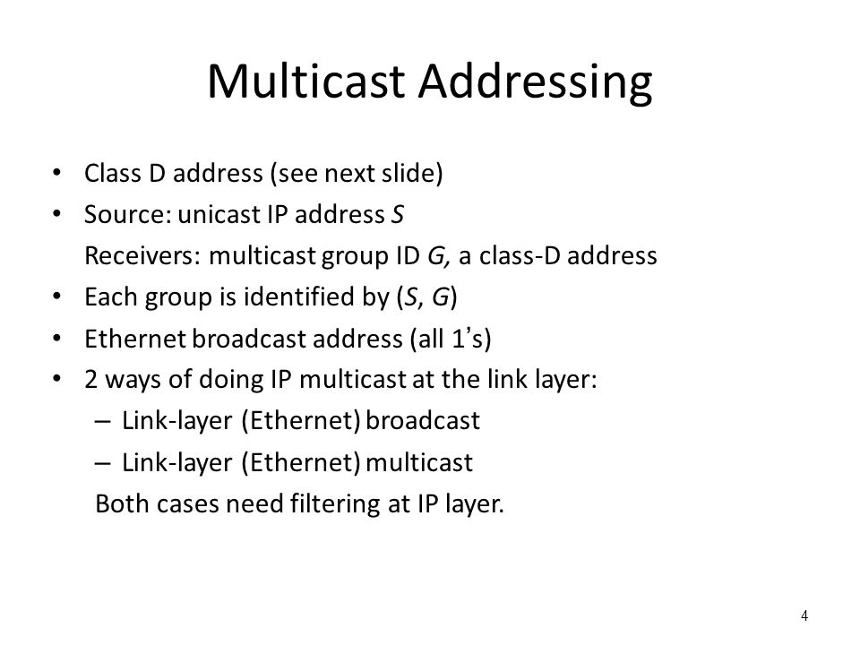 Multicast Addressing Class D address (see next slide) Source: unicast IP address S Receivers: multicast group ID G, a class-D address Each group is identified by (S, G) Ethernet broadcast address (all 1's) 2 ways of doing IP multicast at the link layer: – Link-layer (Ethernet) broadcast – Link-layer (Ethernet) multicast Both cases need filtering at IP layer.