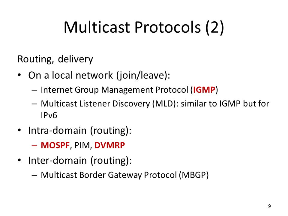 Multicast Protocols (2) Routing, delivery On a local network (join/leave): – Internet Group Management Protocol (IGMP) – Multicast Listener Discovery (MLD): similar to IGMP but for IPv6 Intra-domain (routing): – MOSPF, PIM, DVMRP Inter-domain (routing): – Multicast Border Gateway Protocol (MBGP) 9
