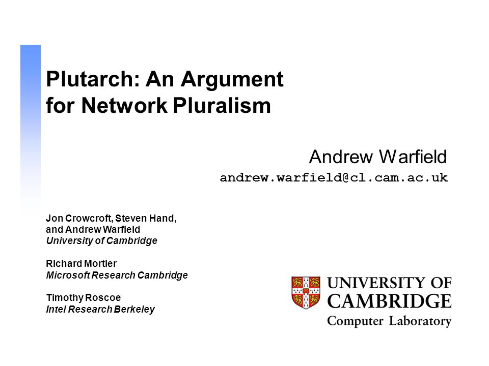 andrew.warfield@cl.cam.ac.uk Plutarch: An Argument for Network Pluralism Andrew Warfield Jon Crowcroft, Steven Hand, and Andrew Warfield University of Cambridge Richard Mortier Microsoft Research Cambridge Timothy Roscoe Intel Research Berkeley
