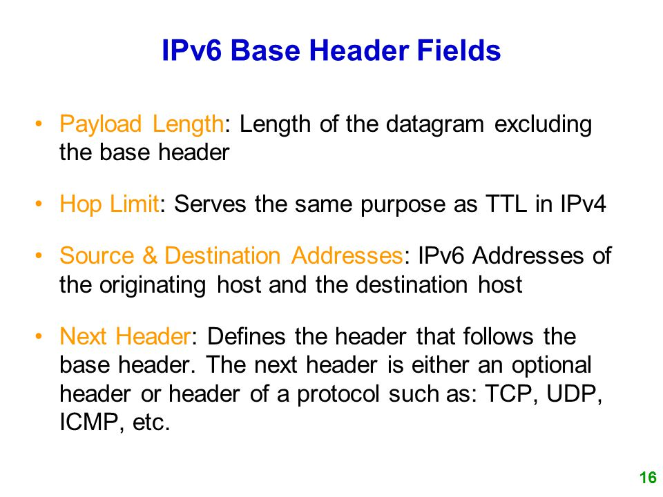 16 IPv6 Base Header Fields Payload Length: Length of the datagram excluding the base header Hop Limit: Serves the same purpose as TTL in IPv4 Source & Destination Addresses: IPv6 Addresses of the originating host and the destination host Next Header: Defines the header that follows the base header.