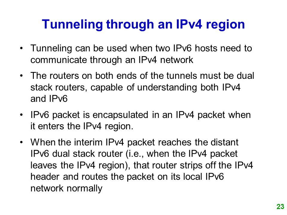 23 Tunneling through an IPv4 region Tunneling can be used when two IPv6 hosts need to communicate through an IPv4 network The routers on both ends of the tunnels must be dual stack routers, capable of understanding both IPv4 and IPv6 IPv6 packet is encapsulated in an IPv4 packet when it enters the IPv4 region.