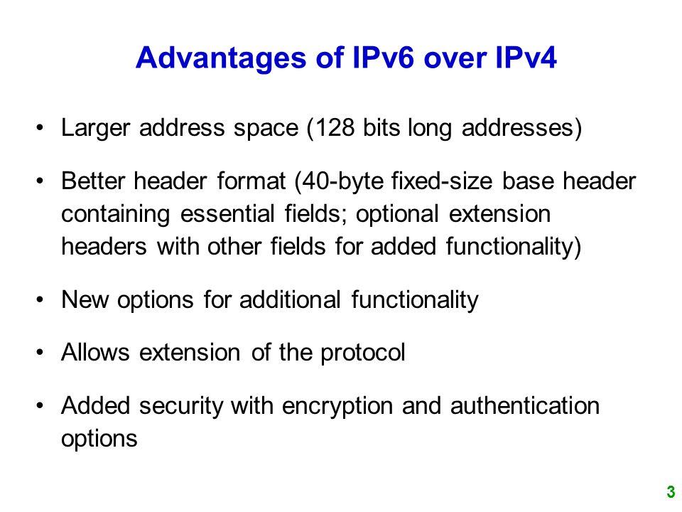 3 Larger address space (128 bits long addresses) Better header format (40-byte fixed-size base header containing essential fields; optional extension headers with other fields for added functionality) New options for additional functionality Allows extension of the protocol Added security with encryption and authentication options Advantages of IPv6 over IPv4