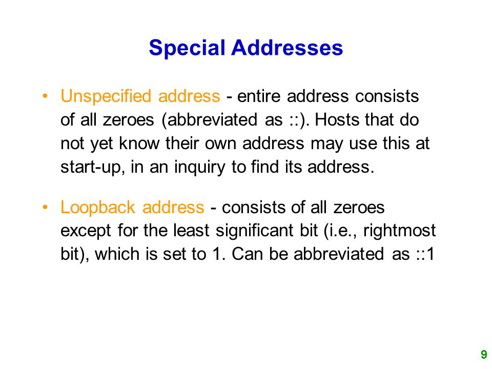 9 Special Addresses Unspecified address - entire address consists of all zeroes (abbreviated as ::).
