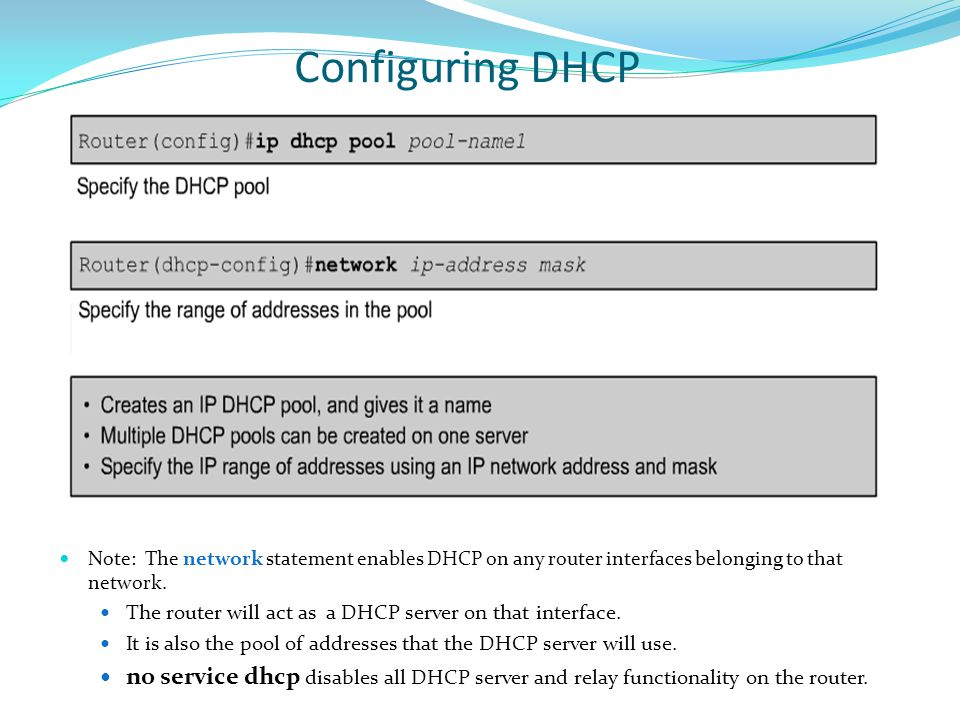 Configuring DHCP Note: The network statement enables DHCP on any router interfaces belonging to that network. The router will act as a DHCP server on