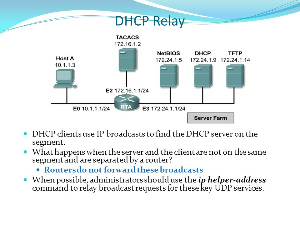 DHCP Relay DHCP clients use IP broadcasts to find the DHCP server on the segment. What happens when the server and the client are not on the same segm
