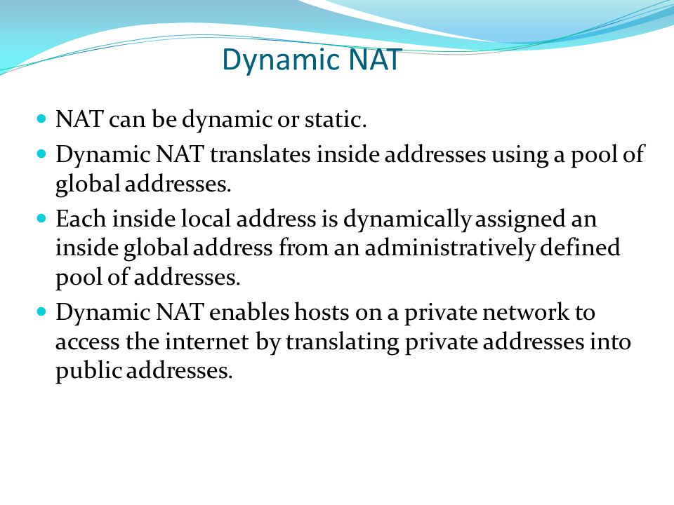 NAT can be dynamic or static. Dynamic NAT translates inside addresses using a pool of global addresses. Each inside local address is dynamically assig