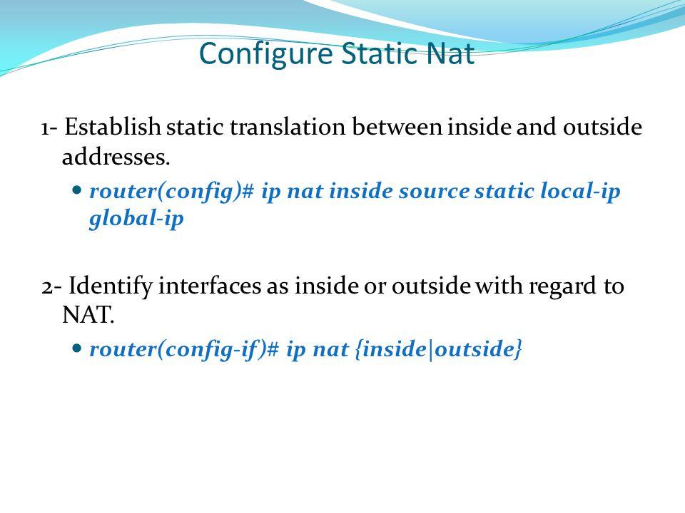 Configure Static Nat 1- Establish static translation between inside and outside addresses. router(config)# ip nat inside source static local-ip global