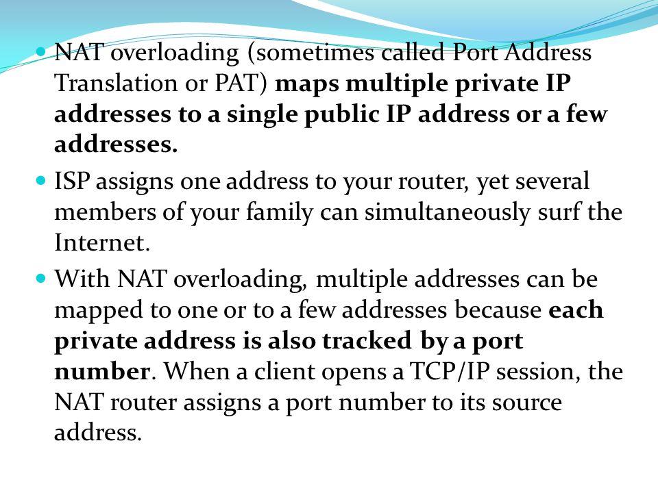 NAT overloading (sometimes called Port Address Translation or PAT) maps multiple private IP addresses to a single public IP address or a few addresses