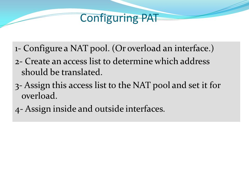 Configuring PAT 1- Configure a NAT pool. (Or overload an interface.) 2- Create an access list to determine which address should be translated. 3- Assi