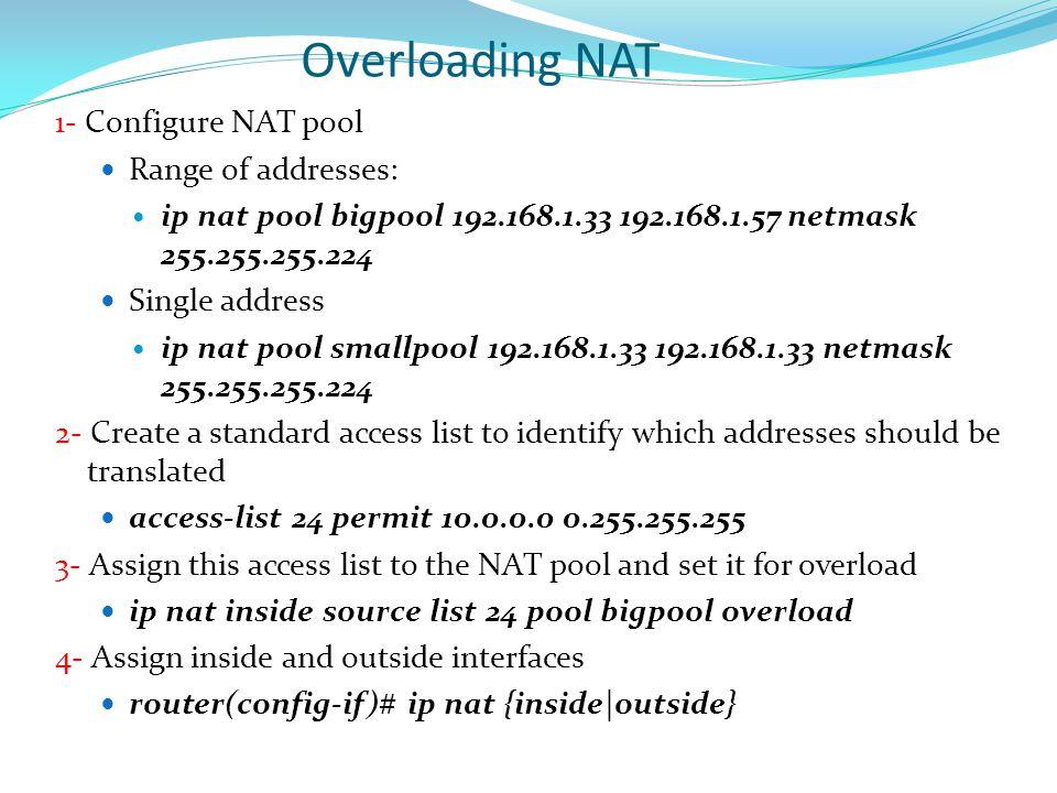 Overloading NAT 1- Configure NAT pool Range of addresses: ip nat pool bigpool 192.168.1.33 192.168.1.57 netmask 255.255.255.224 Single address ip nat