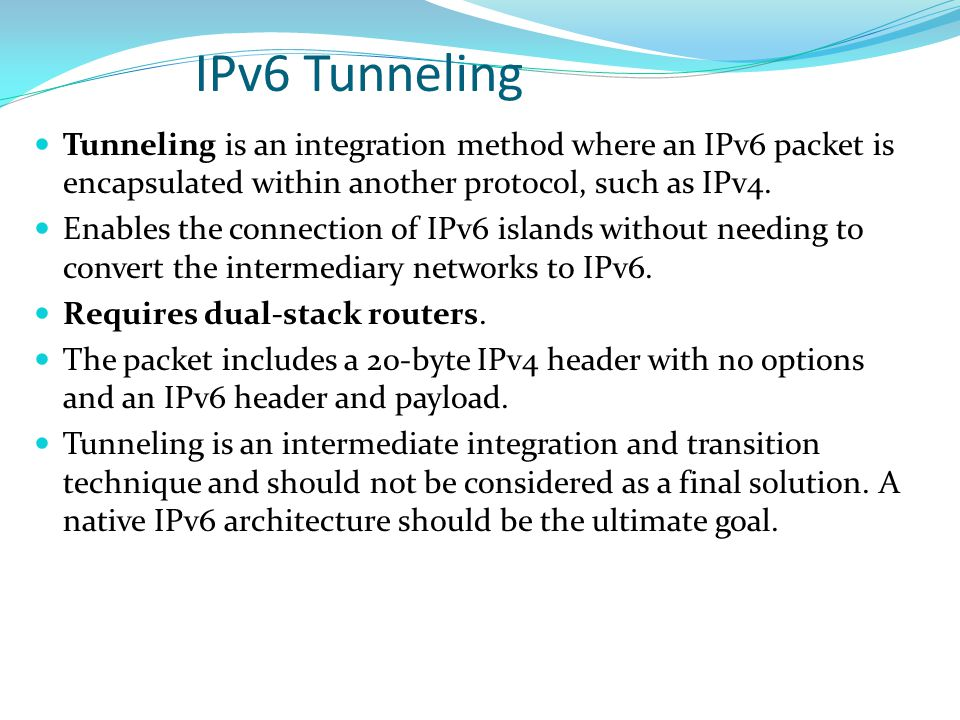 IPv6 Tunneling Tunneling is an integration method where an IPv6 packet is encapsulated within another protocol, such as IPv4. Enables the connection o