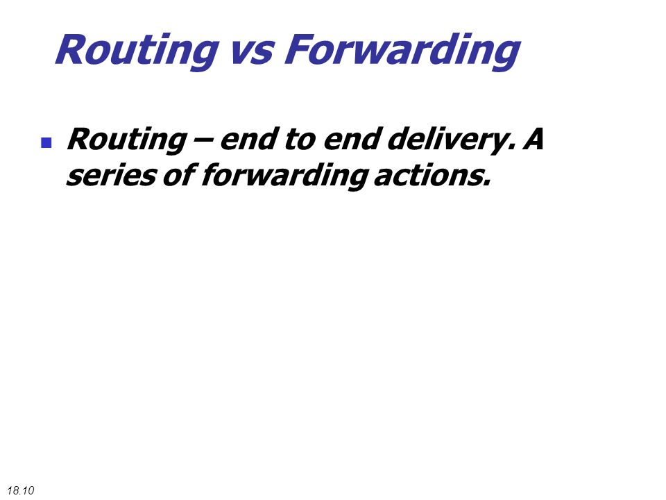Routing vs Forwarding Routing – end to end delivery. A series of forwarding actions. 18.10