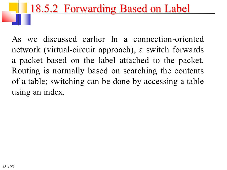 18.103 18.5.2 Forwarding Based on Label As we discussed earlier In a connection-oriented network (virtual-circuit approach), a switch forwards a packe