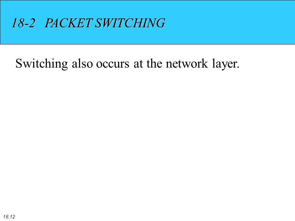 18.12 18-2 PACKET SWITCHING Switching also occurs at the network layer.