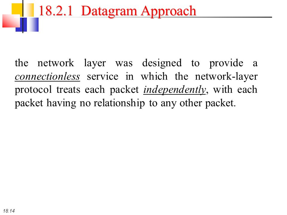 18.14 18.2.1 Datagram Approach the network layer was designed to provide a connectionless service in which the network-layer protocol treats each pack