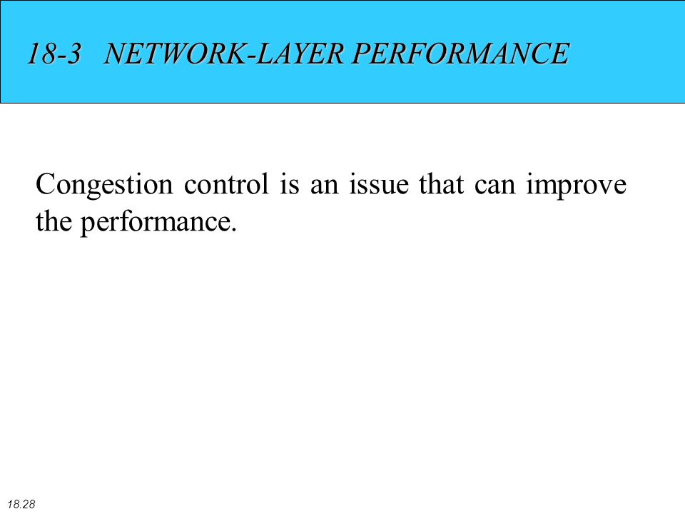 18.28 18-3 NETWORK-LAYER PERFORMANCE Congestion control is an issue that can improve the performance.