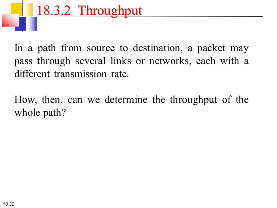 18.32 18.3.2 Throughput In a path from source to destination, a packet may pass through several links or networks, each with a different transmission