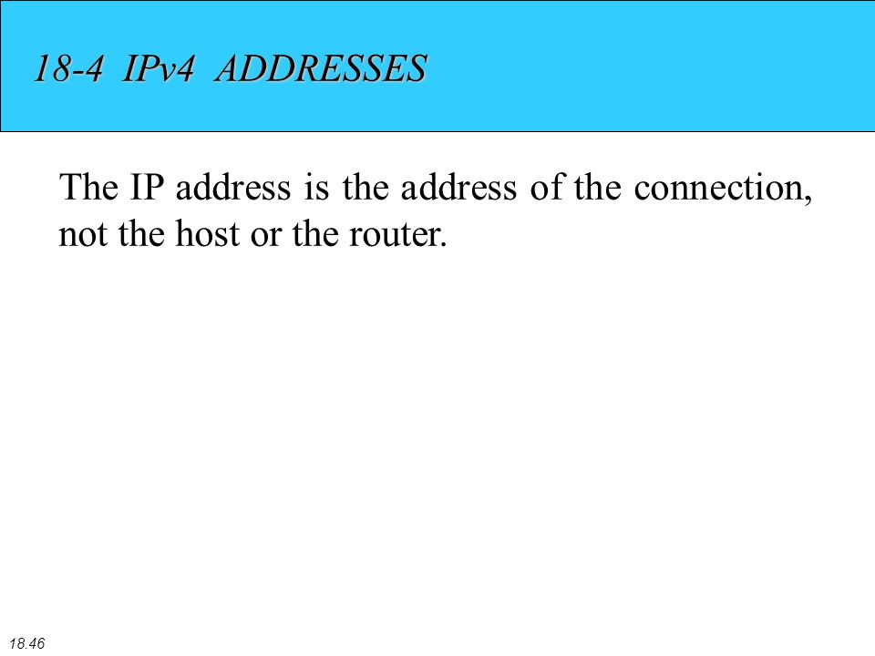18.46 18-4 IPv4 ADDRESSES The IP address is the address of the connection, not the host or the router.