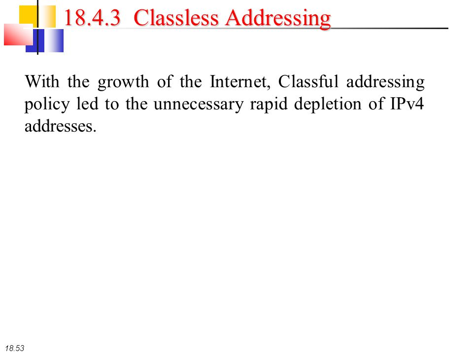 18.53 18.4.3 Classless Addressing With the growth of the Internet, Classful addressing policy led to the unnecessary rapid depletion of IPv4 addresses