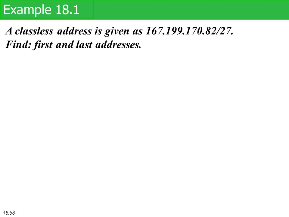A classless address is given as 167.199.170.82/27. Find: first and last addresses. Example 18.1 18.58