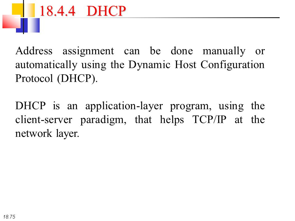18.75 18.4.4 DHCP Address assignment can be done manually or automatically using the Dynamic Host Configuration Protocol (DHCP). DHCP is an applicatio