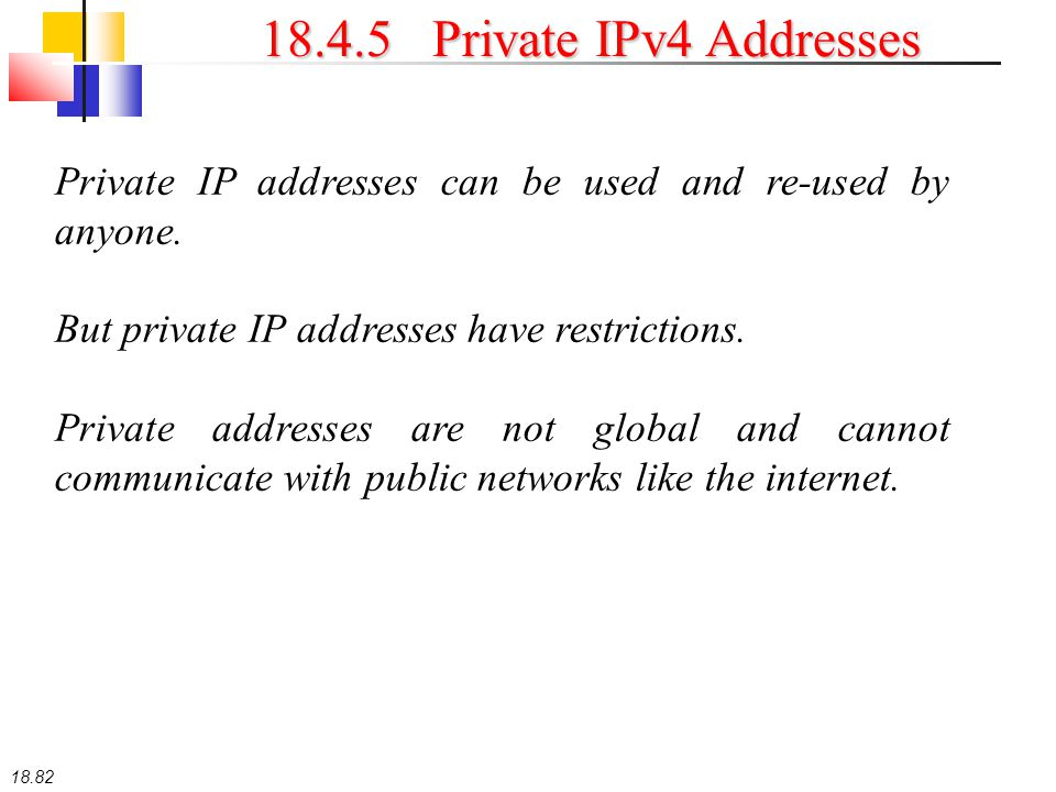 18.82 18.4.5 Private IPv4 Addresses Private IP addresses can be used and re-used by anyone. But private IP addresses have restrictions. Private addres
