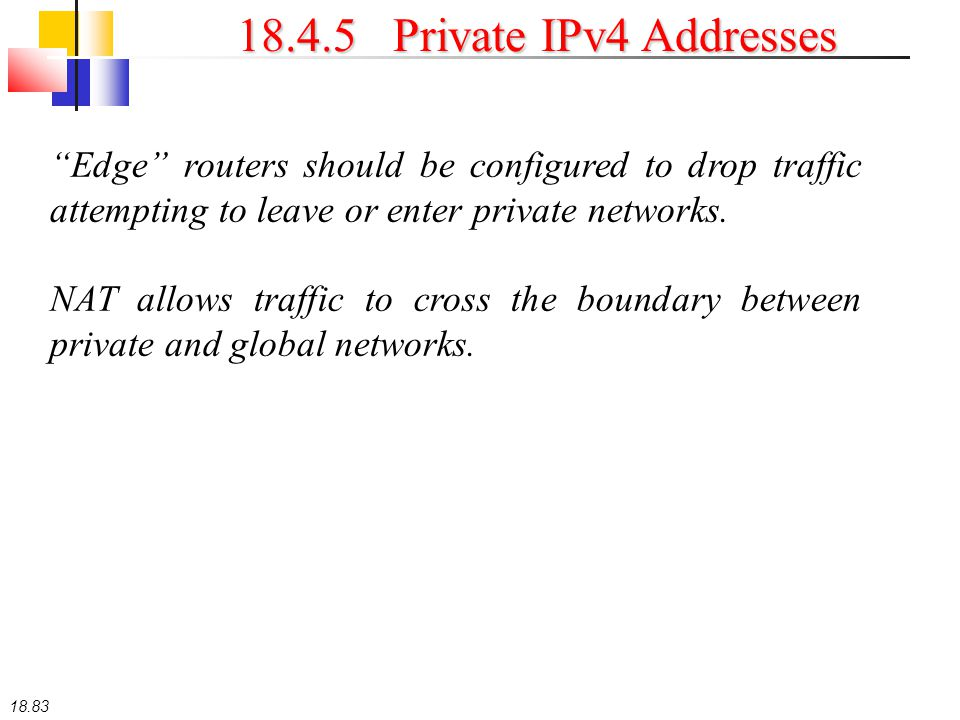 """18.83 18.4.5 Private IPv4 Addresses """"Edge"""" routers should be configured to drop traffic attempting to leave or enter private networks. NAT allows traf"""