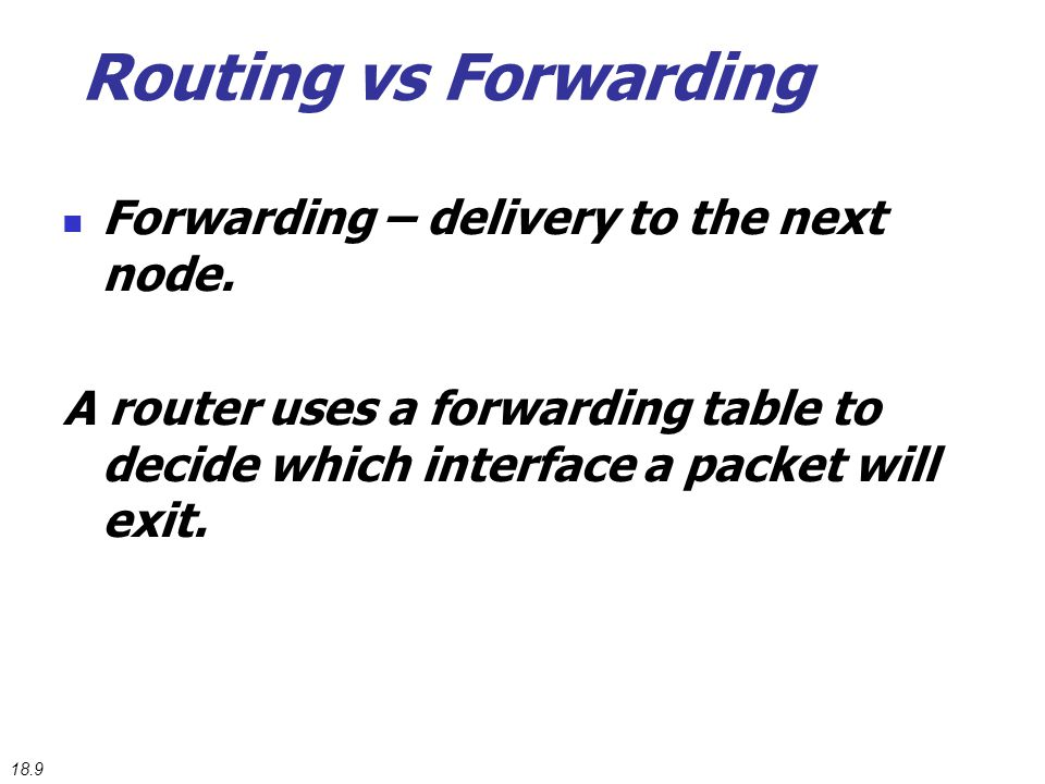 Routing vs Forwarding Forwarding – delivery to the next node. A router uses a forwarding table to decide which interface a packet will exit. 18.9