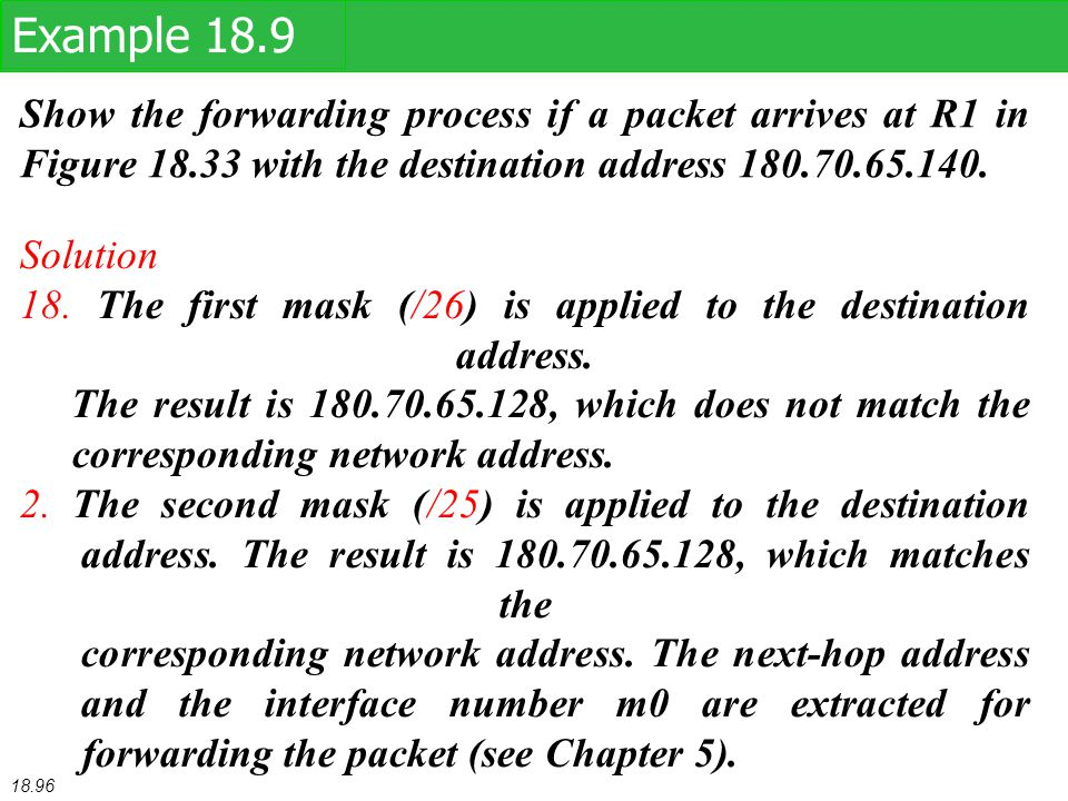 Show the forwarding process if a packet arrives at R1 in Figure 18.33 with the destination address 180.70.65.140. Example 18.9 Solution 18. The first