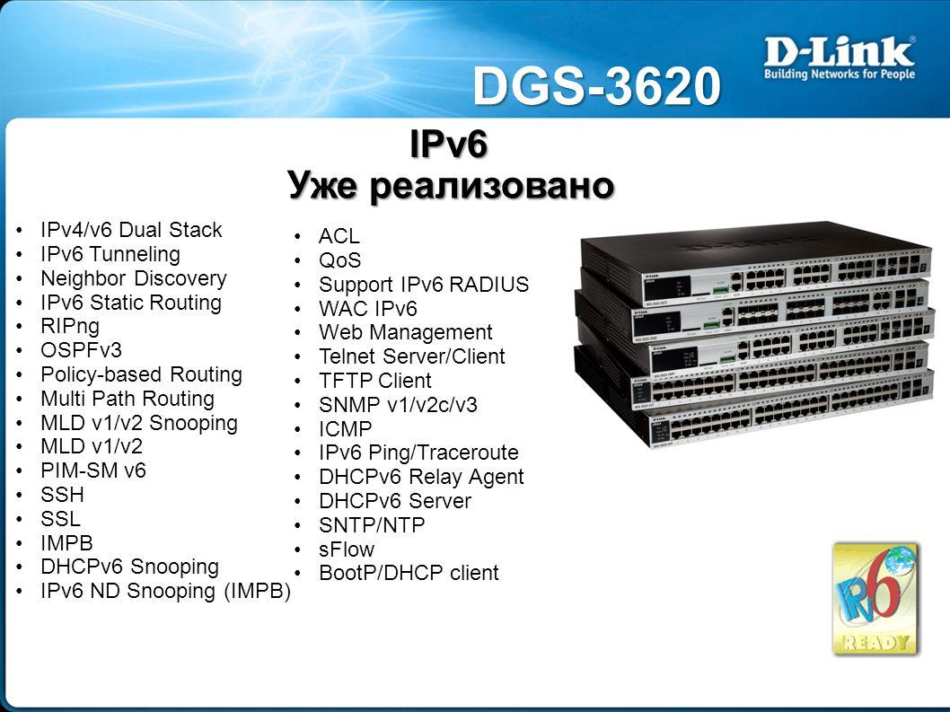 DGS-3620 IPv6 Уже реализовано IPv4/v6 Dual Stack IPv6 Tunneling Neighbor Discovery IPv6 Static Routing RIPng OSPFv3 Policy-based Routing Multi Path Routing MLD v1/v2 Snooping MLD v1/v2 PIM-SM v6 SSH SSL IMPB DHCPv6 Snooping IPv6 ND Snooping (IMPB) ACL QoS Support IPv6 RADIUS WAC IPv6 Web Management Telnet Server/Client TFTP Client SNMP v1/v2c/v3 ICMP IPv6 Ping/Traceroute DHCPv6 Relay Agent DHCPv6 Server SNTP/NTP sFlow BootP/DHCP client