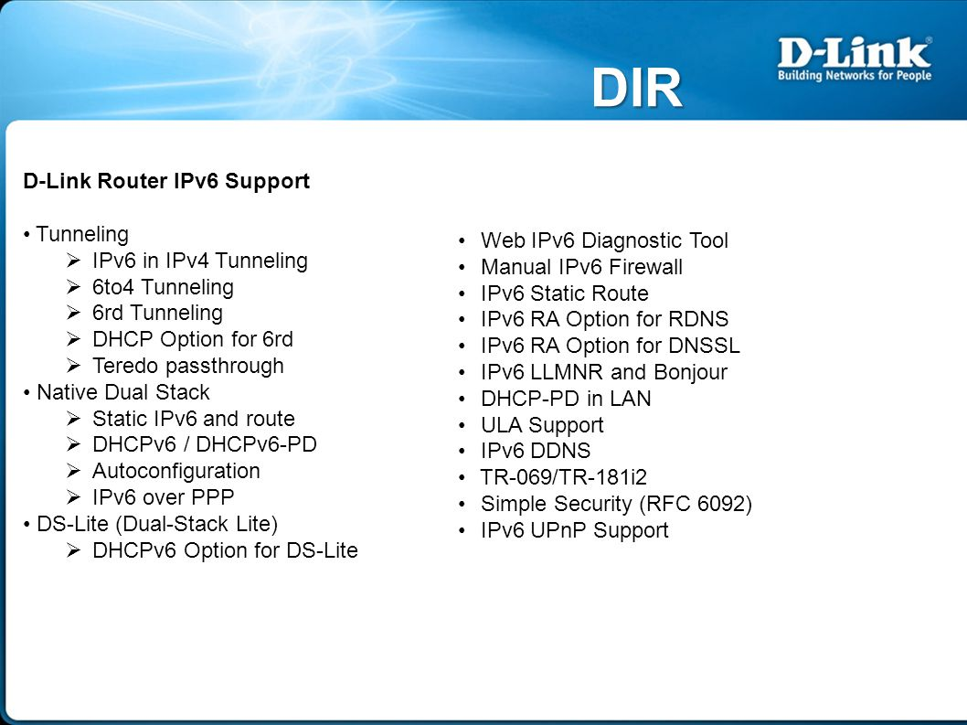 DIR D-Link Router IPv6 Support Tunneling  IPv6 in IPv4 Tunneling  6to4 Tunneling  6rd Tunneling  DHCP Option for 6rd  Teredo passthrough Native Dual Stack  Static IPv6 and route  DHCPv6 / DHCPv6-PD  Autoconfiguration  IPv6 over PPP DS-Lite (Dual-Stack Lite)  DHCPv6 Option for DS-Lite Web IPv6 Diagnostic Tool Manual IPv6 Firewall IPv6 Static Route IPv6 RA Option for RDNS IPv6 RA Option for DNSSL IPv6 LLMNR and Bonjour DHCP-PD in LAN ULA Support IPv6 DDNS TR-069/TR-181i2 Simple Security (RFC 6092) IPv6 UPnP Support