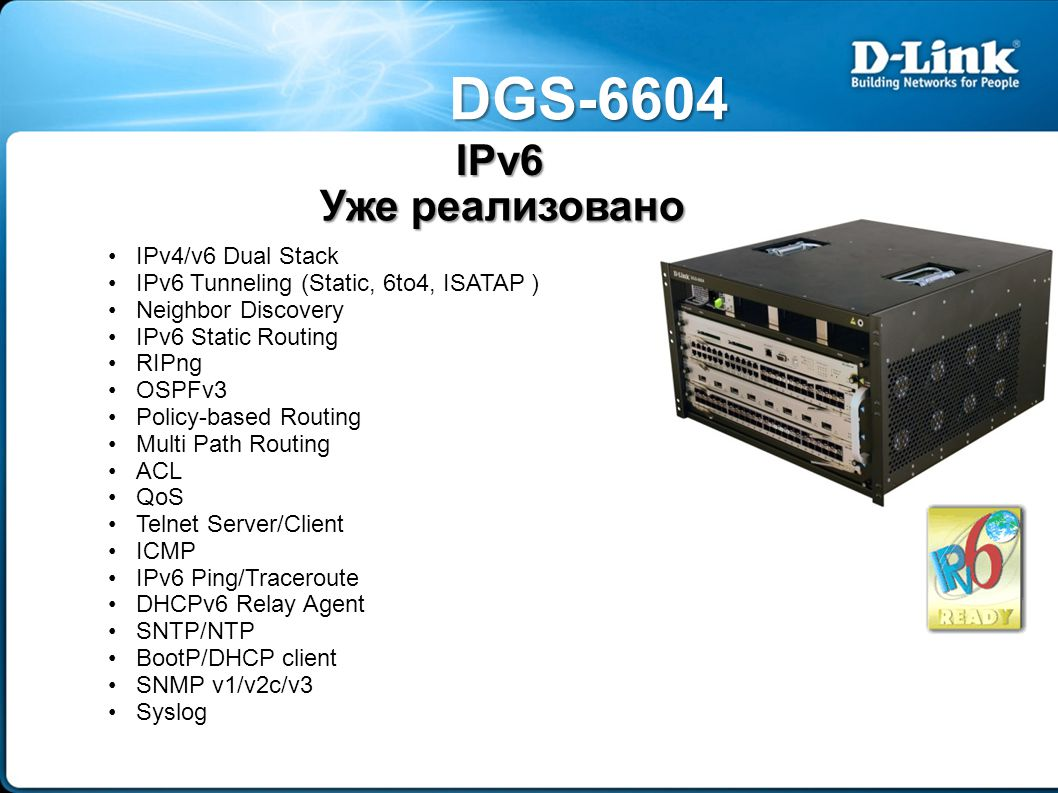 DGS-6604 IPv4/v6 Dual Stack IPv6 Tunneling (Static, 6to4, ISATAP ) Neighbor Discovery IPv6 Static Routing RIPng OSPFv3 Policy-based Routing Multi Path