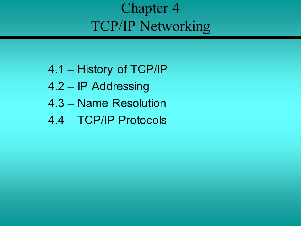 Chapter 4 TCP/IP Networking 4.1 – History of TCP/IP 4.2 – IP Addressing 4.3 – Name Resolution 4.4 – TCP/IP Protocols