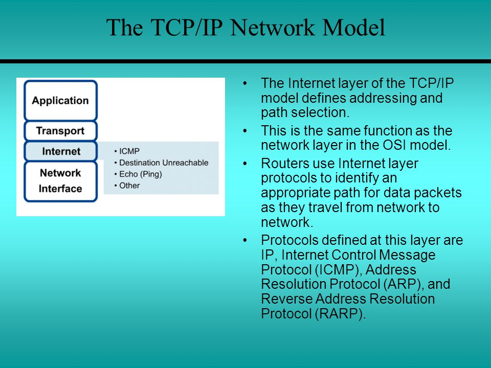 The TCP/IP Network Model The Internet layer of the TCP/IP model defines addressing and path selection. This is the same function as the network layer