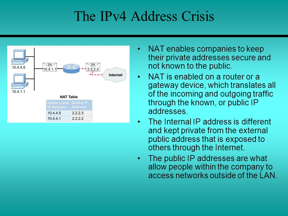 The IPv4 Address Crisis NAT enables companies to keep their private addresses secure and not known to the public.