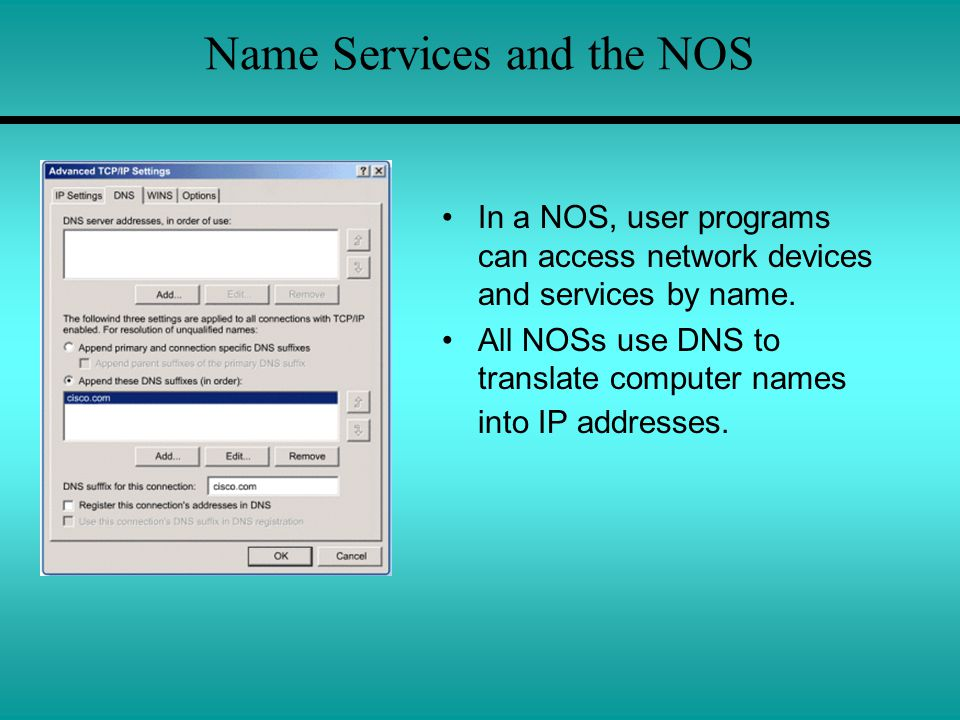 Name Services and the NOS In a NOS, user programs can access network devices and services by name. All NOSs use DNS to translate computer names into I