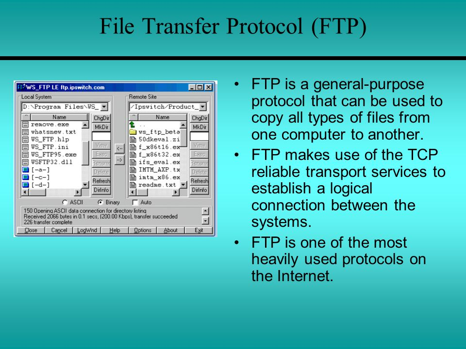 File Transfer Protocol (FTP) FTP is a general-purpose protocol that can be used to copy all types of files from one computer to another. FTP makes use