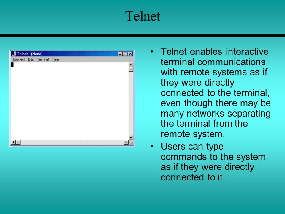 Telnet Telnet enables interactive terminal communications with remote systems as if they were directly connected to the terminal, even though there may be many networks separating the terminal from the remote system.