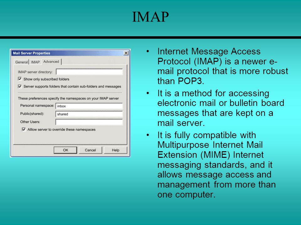 IMAP Internet Message Access Protocol (IMAP) is a newer e- mail protocol that is more robust than POP3. It is a method for accessing electronic mail o