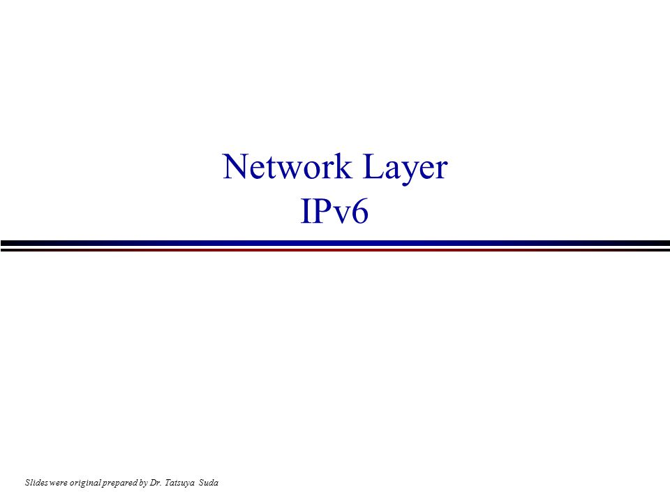 Network Layer IPv6 Slides were original prepared by Dr. Tatsuya Suda
