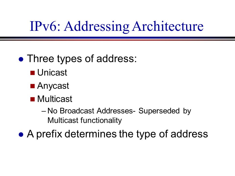 IPv6: Addressing Architecture l Three types of address: n Unicast n Anycast n Multicast –No Broadcast Addresses- Superseded by Multicast functionality