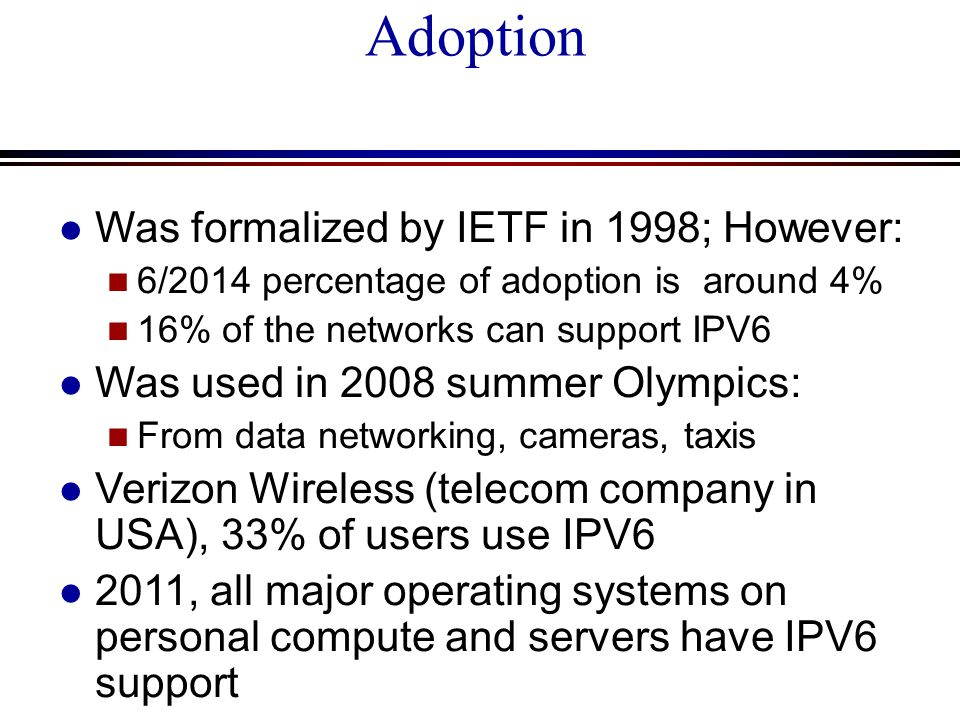 Adoption l Was formalized by IETF in 1998; However: n 6/2014 percentage of adoption is around 4% n 16% of the networks can support IPV6 l Was used in